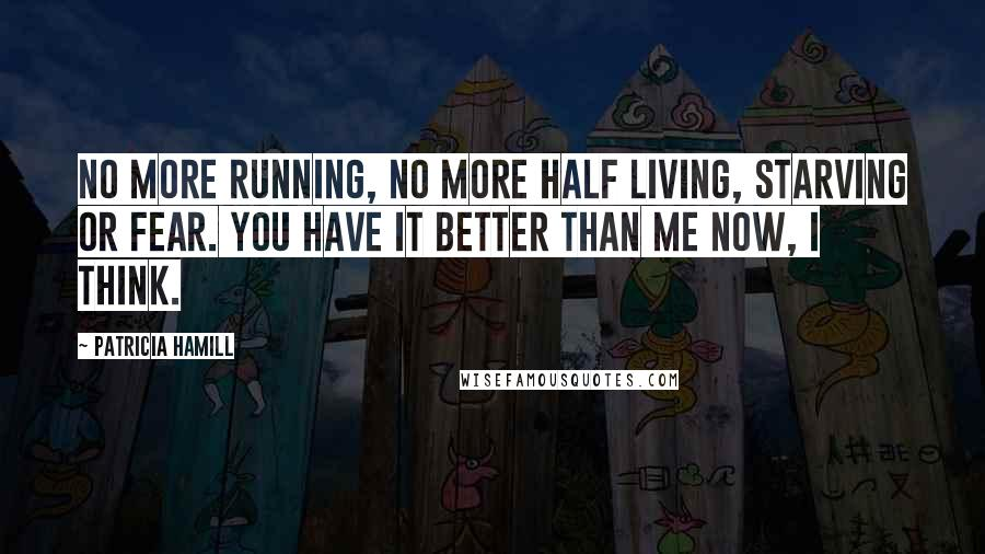 Patricia Hamill quotes: No more running, no more half living, starving or fear. You have it better than me now, I think.