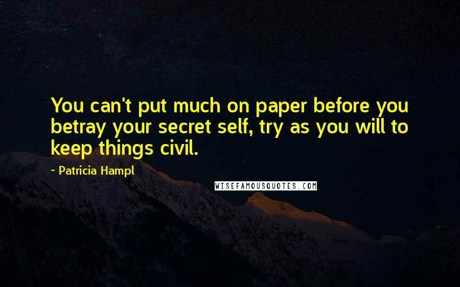 Patricia Hampl quotes: You can't put much on paper before you betray your secret self, try as you will to keep things civil.
