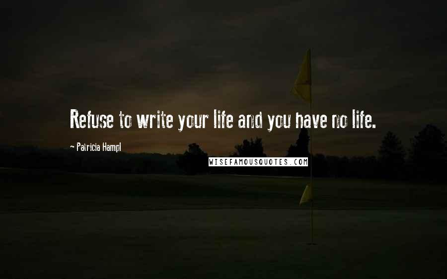 Patricia Hampl quotes: Refuse to write your life and you have no life.