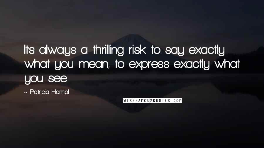 Patricia Hampl quotes: It's always a thrilling risk to say exactly what you mean, to express exactly what you see.