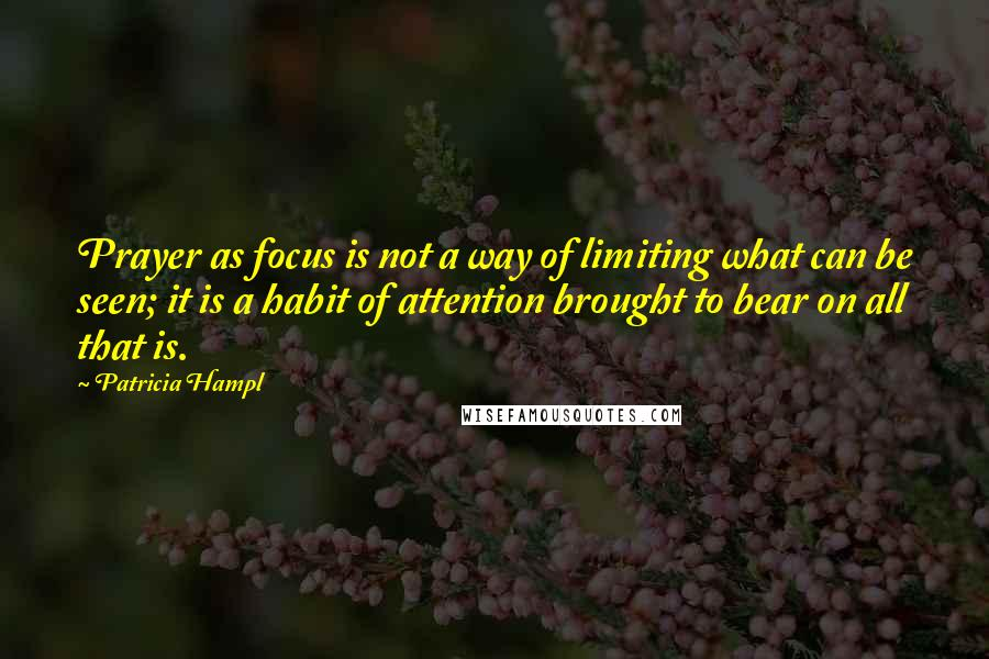Patricia Hampl quotes: Prayer as focus is not a way of limiting what can be seen; it is a habit of attention brought to bear on all that is.