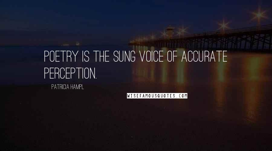 Patricia Hampl quotes: Poetry is the sung voice of accurate perception.