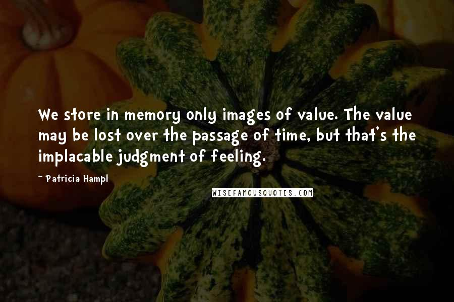 Patricia Hampl quotes: We store in memory only images of value. The value may be lost over the passage of time, but that's the implacable judgment of feeling.