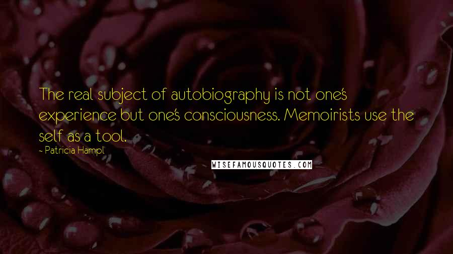 Patricia Hampl quotes: The real subject of autobiography is not one's experience but one's consciousness. Memoirists use the self as a tool.