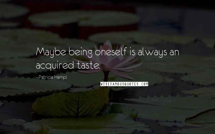 Patricia Hampl quotes: Maybe being oneself is always an acquired taste.