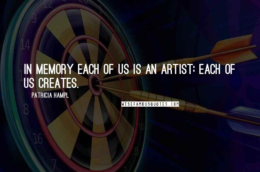 Patricia Hampl quotes: In memory each of us is an artist: each of us creates.