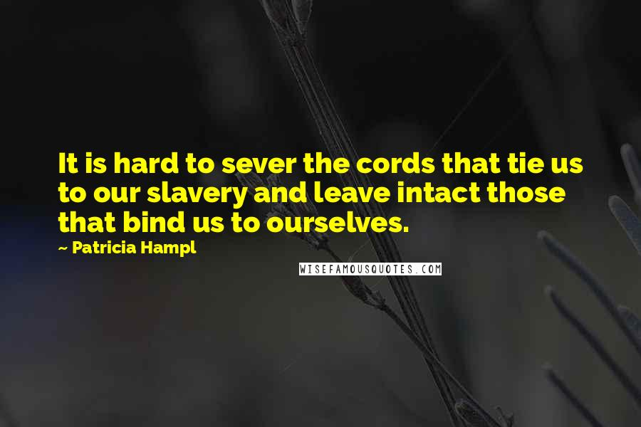 Patricia Hampl quotes: It is hard to sever the cords that tie us to our slavery and leave intact those that bind us to ourselves.