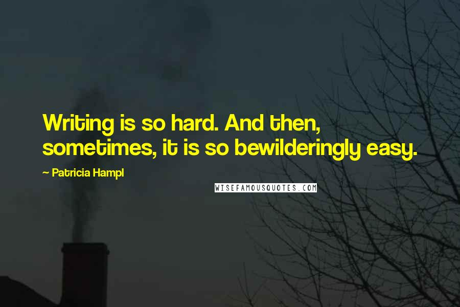 Patricia Hampl quotes: Writing is so hard. And then, sometimes, it is so bewilderingly easy.