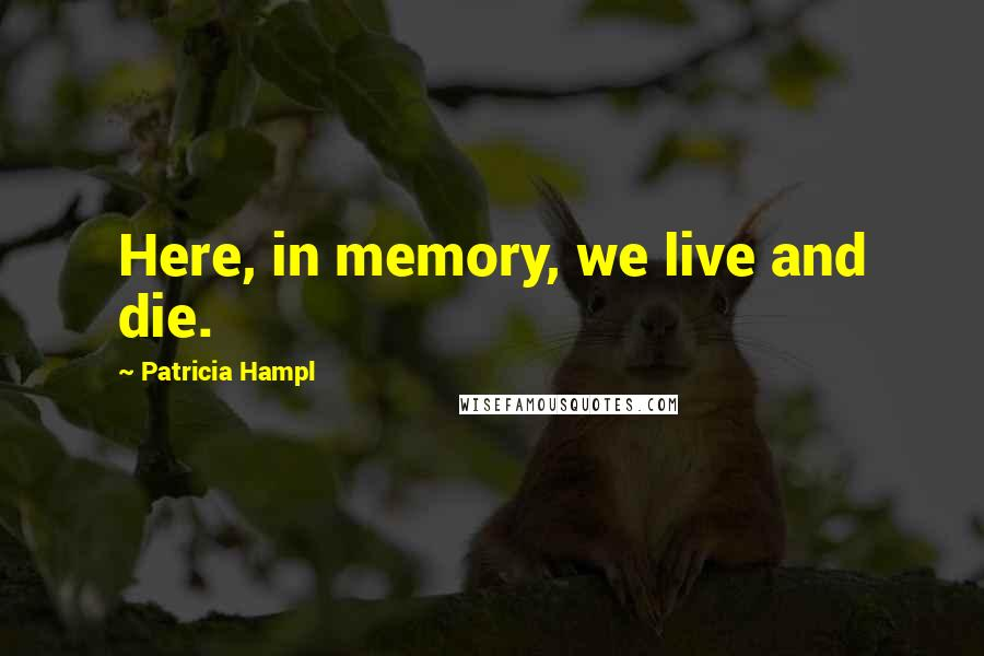 Patricia Hampl quotes: Here, in memory, we live and die.