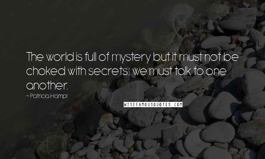 Patricia Hampl quotes: The world is full of mystery but it must not be choked with secrets: we must talk to one another.