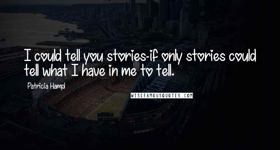 Patricia Hampl quotes: I could tell you stories-if only stories could tell what I have in me to tell.