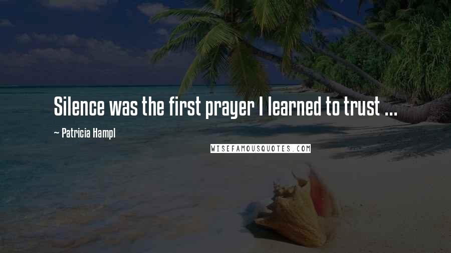 Patricia Hampl quotes: Silence was the first prayer I learned to trust ...