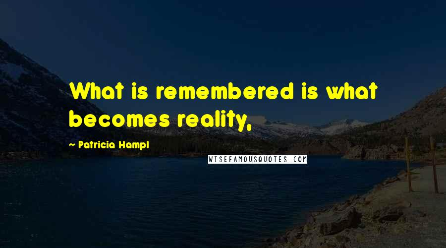 Patricia Hampl quotes: What is remembered is what becomes reality,