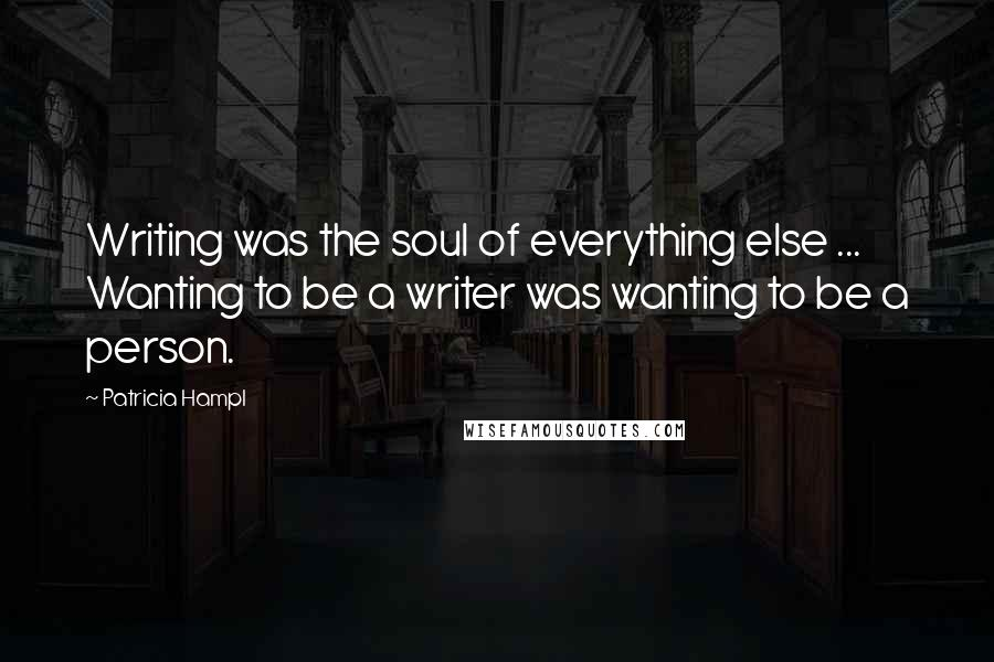 Patricia Hampl quotes: Writing was the soul of everything else ... Wanting to be a writer was wanting to be a person.