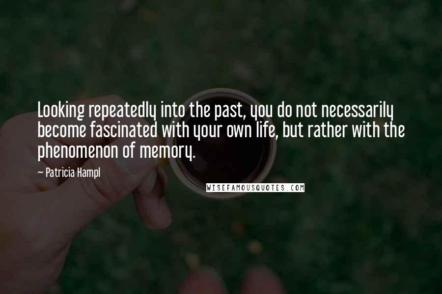 Patricia Hampl quotes: Looking repeatedly into the past, you do not necessarily become fascinated with your own life, but rather with the phenomenon of memory.