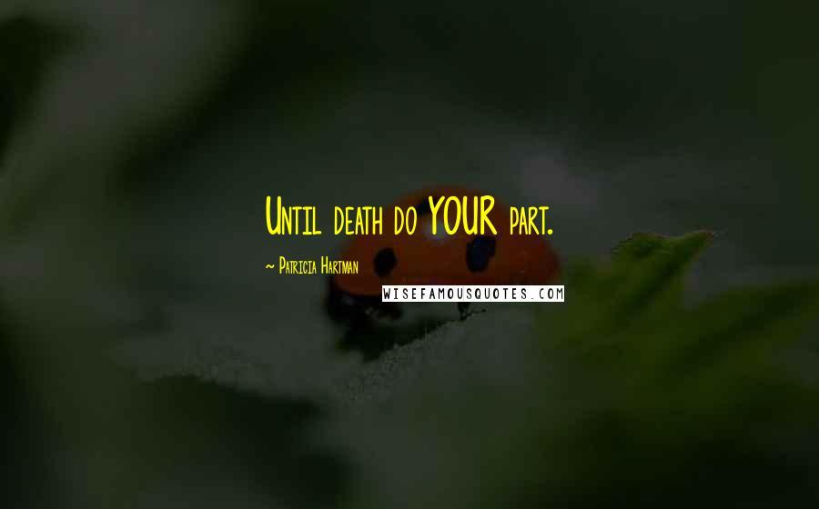 Patricia Hartman quotes: Until death do YOUR part.