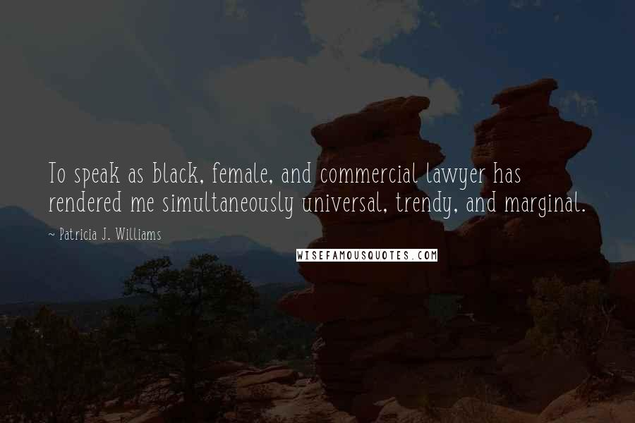 Patricia J. Williams quotes: To speak as black, female, and commercial lawyer has rendered me simultaneously universal, trendy, and marginal.