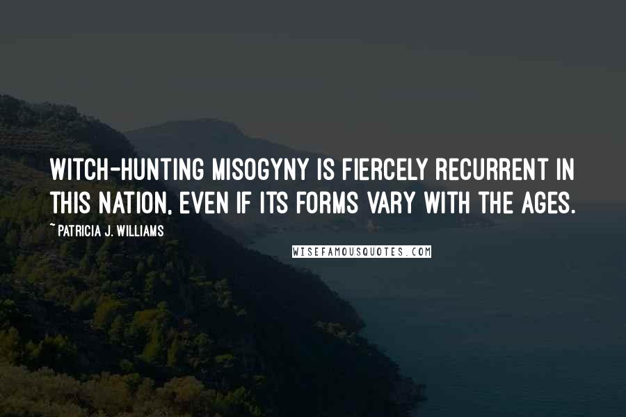 Patricia J. Williams quotes: Witch-hunting misogyny is fiercely recurrent in this nation, even if its forms vary with the ages.