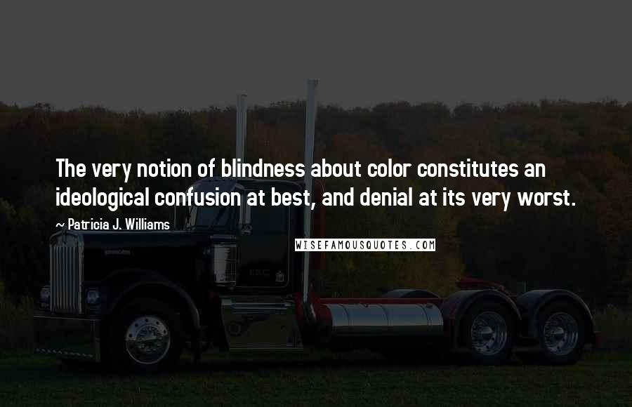 Patricia J. Williams quotes: The very notion of blindness about color constitutes an ideological confusion at best, and denial at its very worst.