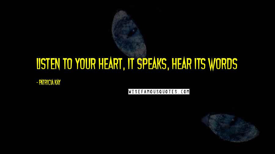 Patricia Kay quotes: Listen to your heart, it speaks, hear its words