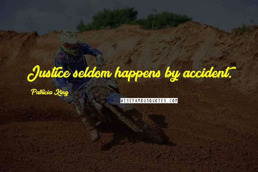 Patricia King quotes: Justice seldom happens by accident.