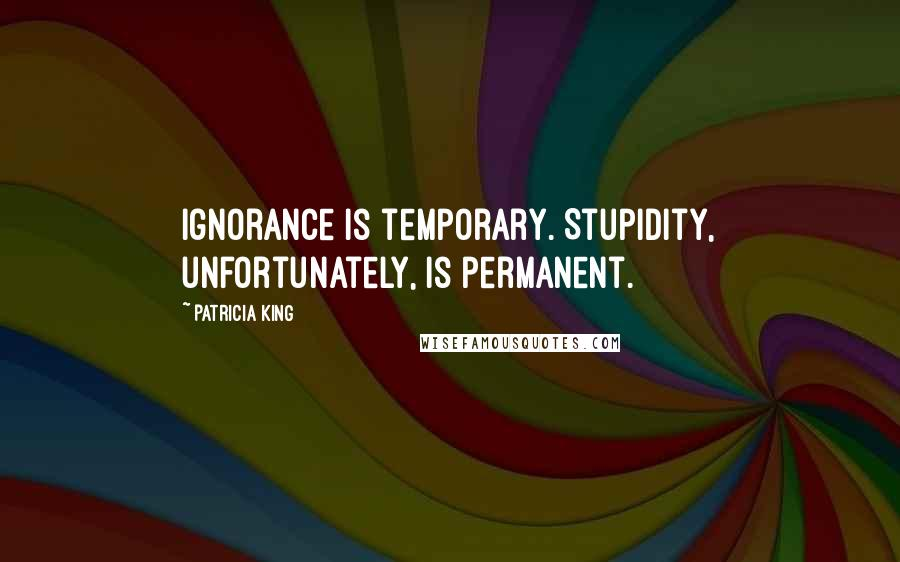 Patricia King quotes: Ignorance is temporary. Stupidity, unfortunately, is permanent.