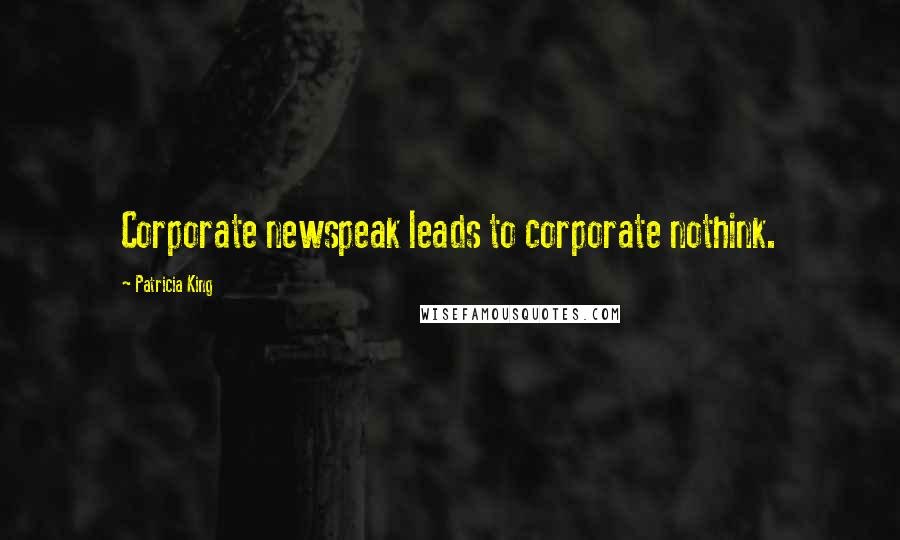 Patricia King quotes: Corporate newspeak leads to corporate nothink.