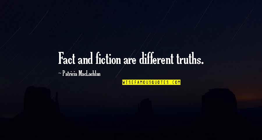Patricia Maclachlan Quotes By Patricia MacLachlan: Fact and fiction are different truths.