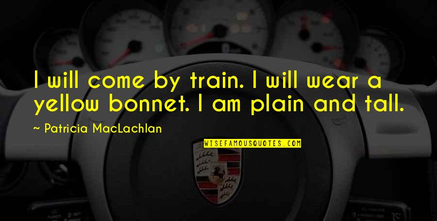 Patricia Maclachlan Quotes By Patricia MacLachlan: I will come by train. I will wear