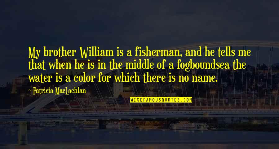 Patricia Maclachlan Quotes By Patricia MacLachlan: My brother William is a fisherman, and he