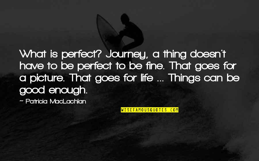 Patricia Maclachlan Quotes By Patricia MacLachlan: What is perfect? Journey, a thing doesn't have