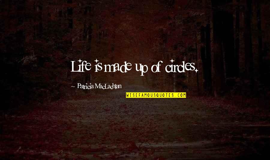 Patricia Maclachlan Quotes By Patricia MacLachlan: Life is made up of circles.