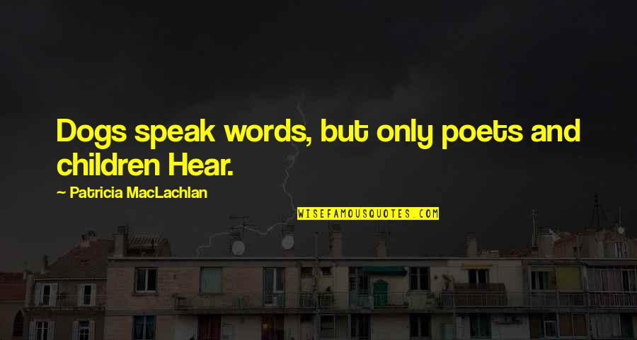 Patricia Maclachlan Quotes By Patricia MacLachlan: Dogs speak words, but only poets and children