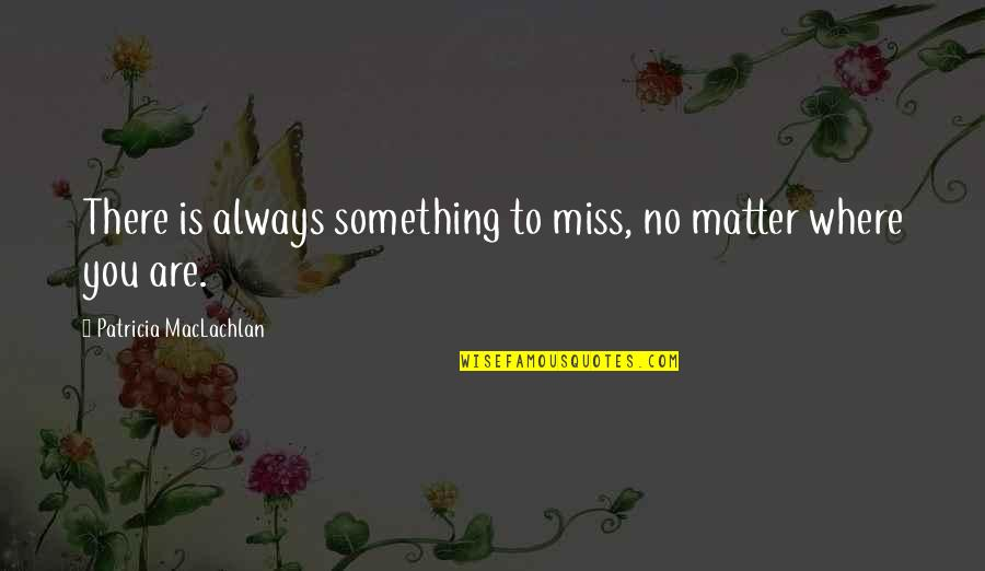 Patricia Maclachlan Quotes By Patricia MacLachlan: There is always something to miss, no matter