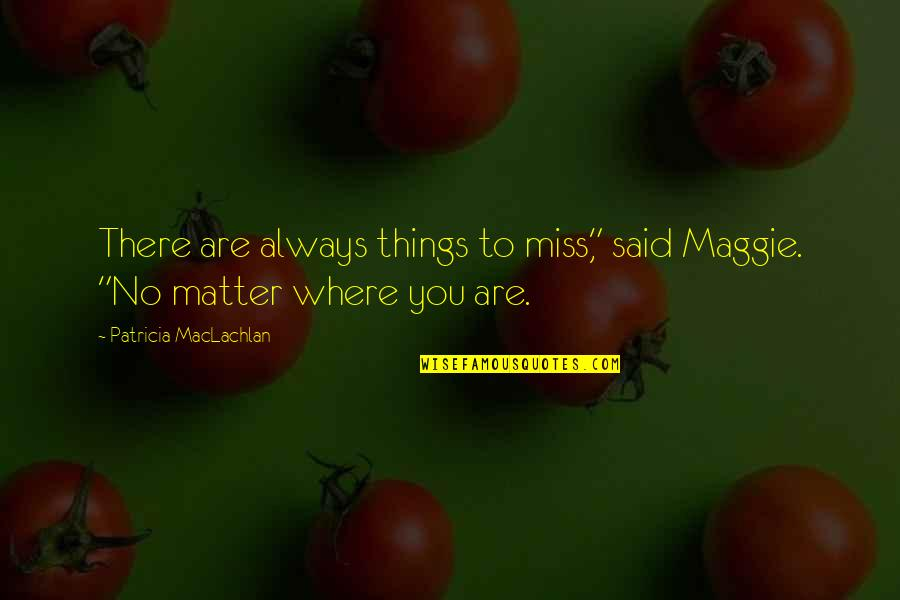 "Patricia Maclachlan Quotes By Patricia MacLachlan: There are always things to miss,"" said Maggie."