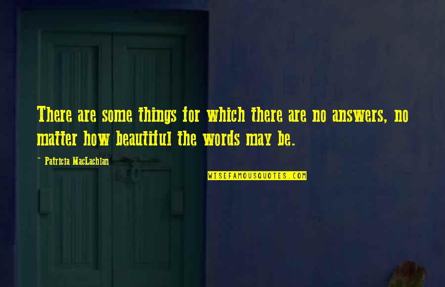 Patricia Maclachlan Quotes By Patricia MacLachlan: There are some things for which there are