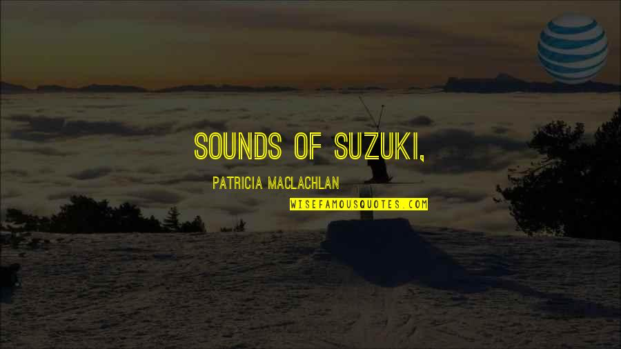 Patricia Maclachlan Quotes By Patricia MacLachlan: sounds of Suzuki,