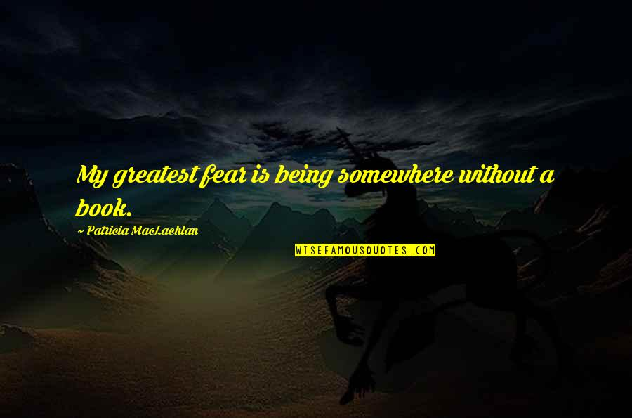 Patricia Maclachlan Quotes By Patricia MacLachlan: My greatest fear is being somewhere without a