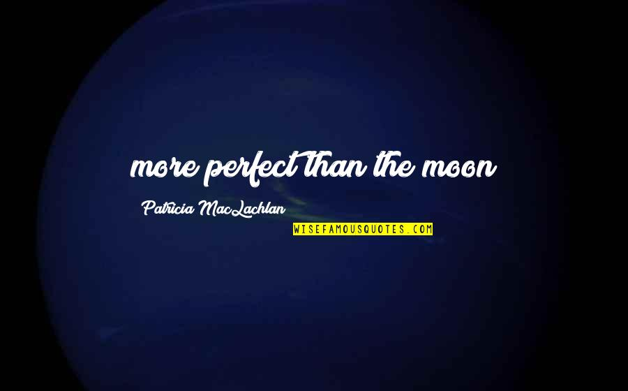 Patricia Maclachlan Quotes By Patricia MacLachlan: more perfect than the moon