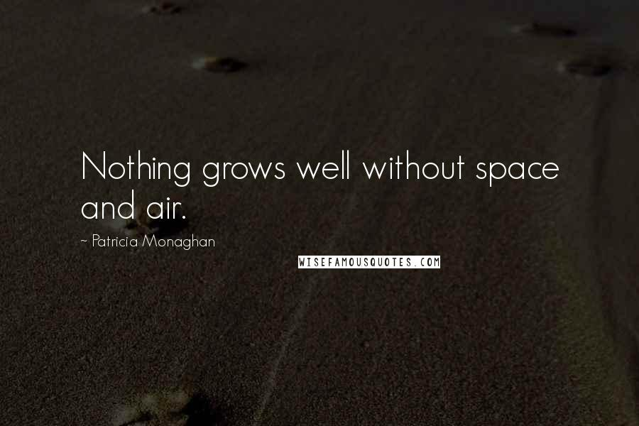 Patricia Monaghan quotes: Nothing grows well without space and air.
