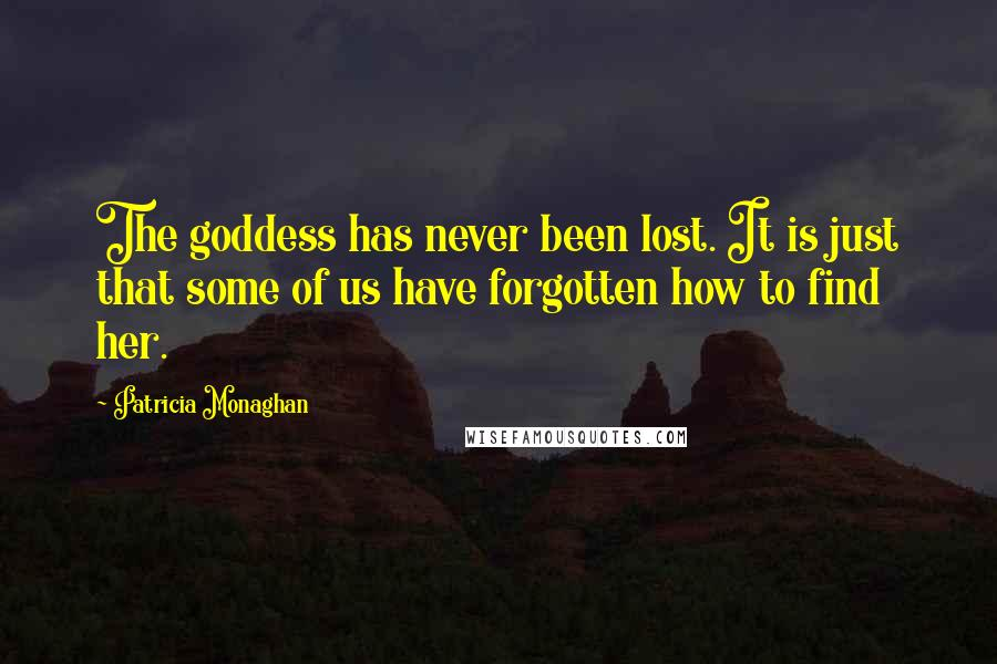 Patricia Monaghan quotes: The goddess has never been lost. It is just that some of us have forgotten how to find her.