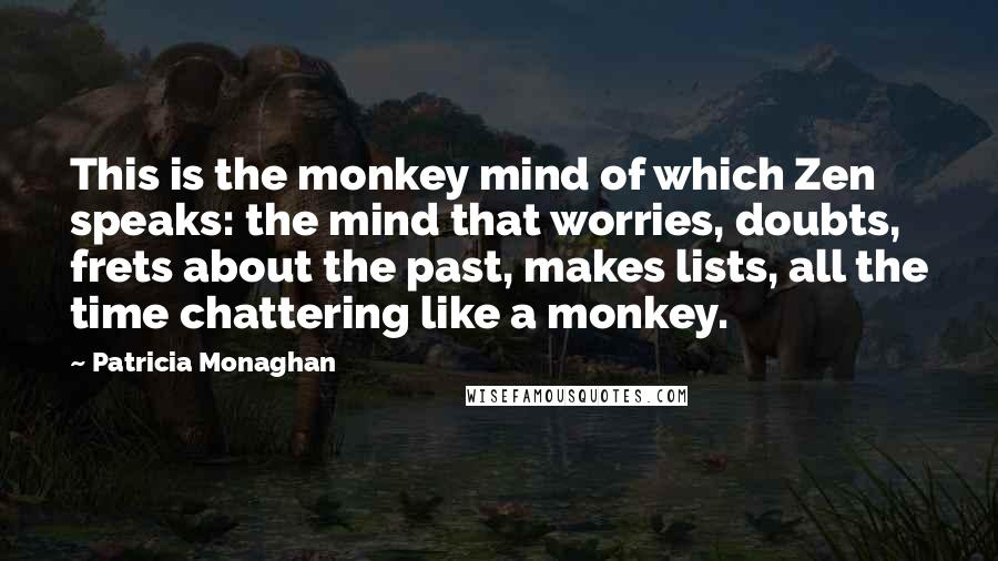Patricia Monaghan quotes: This is the monkey mind of which Zen speaks: the mind that worries, doubts, frets about the past, makes lists, all the time chattering like a monkey.