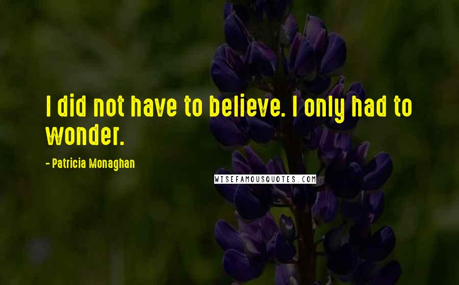 Patricia Monaghan quotes: I did not have to believe. I only had to wonder.