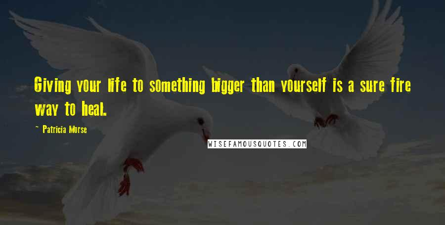 Patricia Morse quotes: Giving your life to something bigger than yourself is a sure fire way to heal.