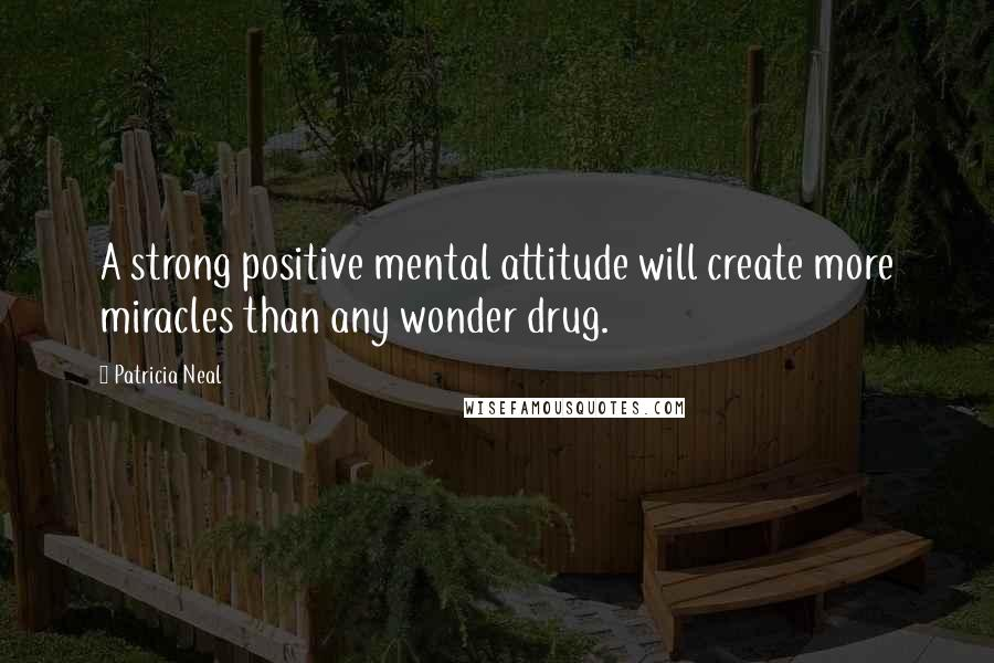 Patricia Neal quotes: A strong positive mental attitude will create more miracles than any wonder drug.