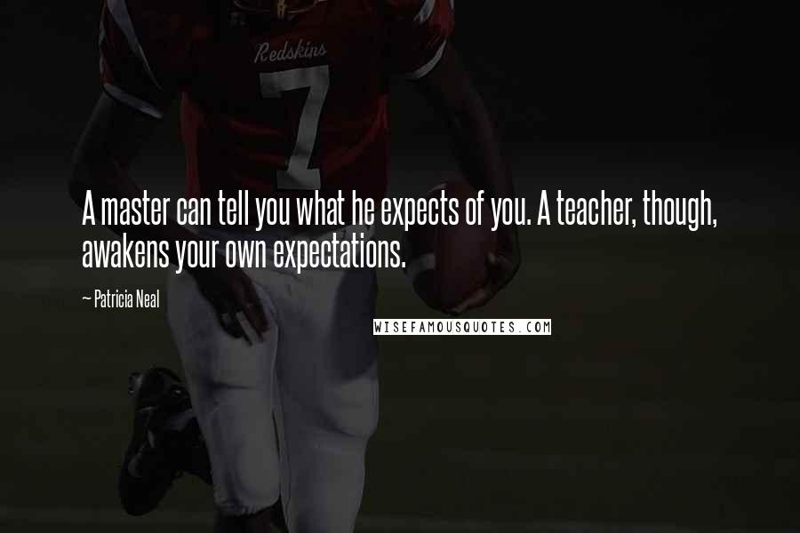 Patricia Neal quotes: A master can tell you what he expects of you. A teacher, though, awakens your own expectations.