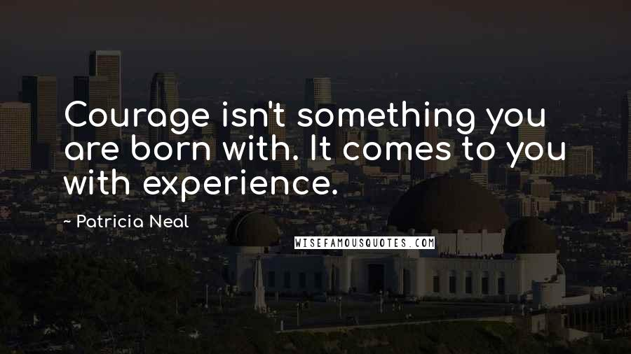Patricia Neal quotes: Courage isn't something you are born with. It comes to you with experience.