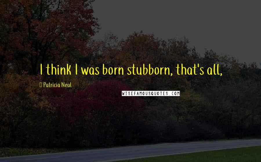Patricia Neal quotes: I think I was born stubborn, that's all,