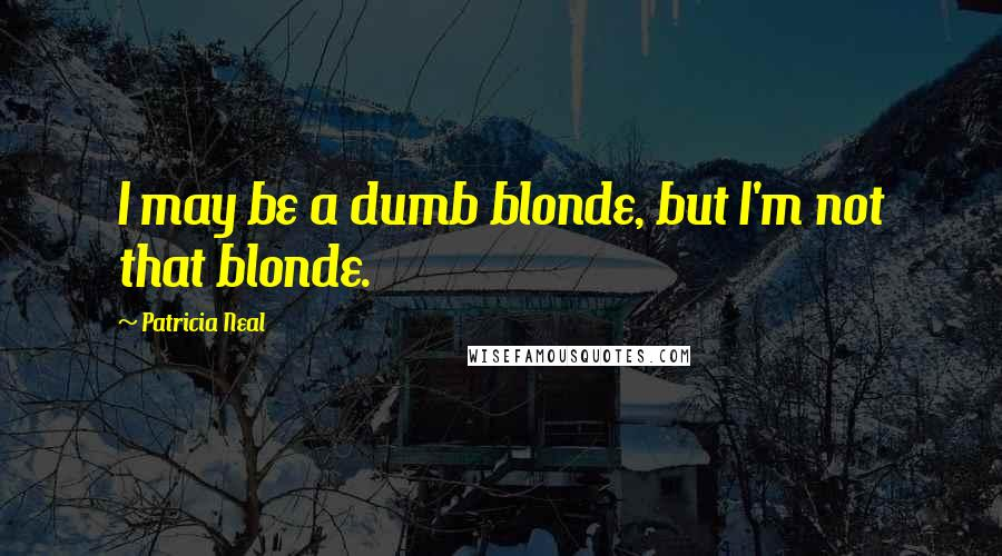 Patricia Neal quotes: I may be a dumb blonde, but I'm not that blonde.