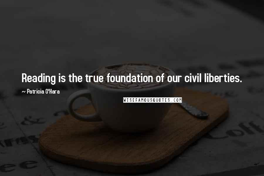 Patricia O'Hara quotes: Reading is the true foundation of our civil liberties.